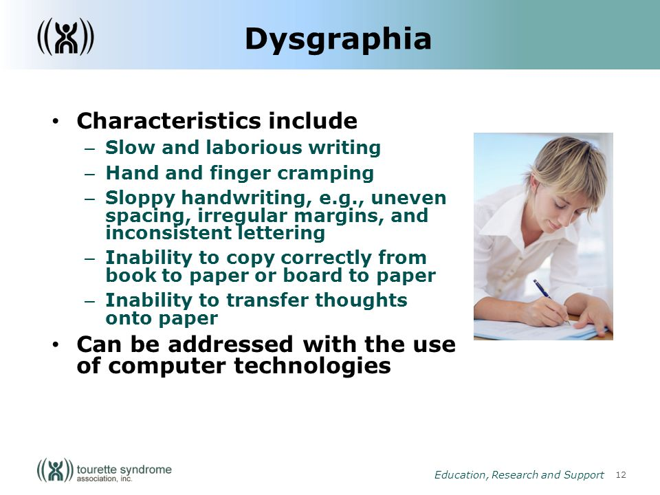 12 Education, Research and Support Dysgraphia Characteristics include – Slow and laborious writing – Hand and finger cramping – Sloppy handwriting, e.g., uneven spacing, irregular margins, and inconsistent lettering – Inability to copy correctly from book to paper or board to paper – Inability to transfer thoughts onto paper Can be addressed with the use of computer technologies