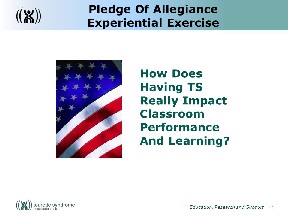 17 Education, Research and Support Pledge Of Allegiance Experiential Exercise How Does Having TS Really Impact Classroom Performance And Learning
