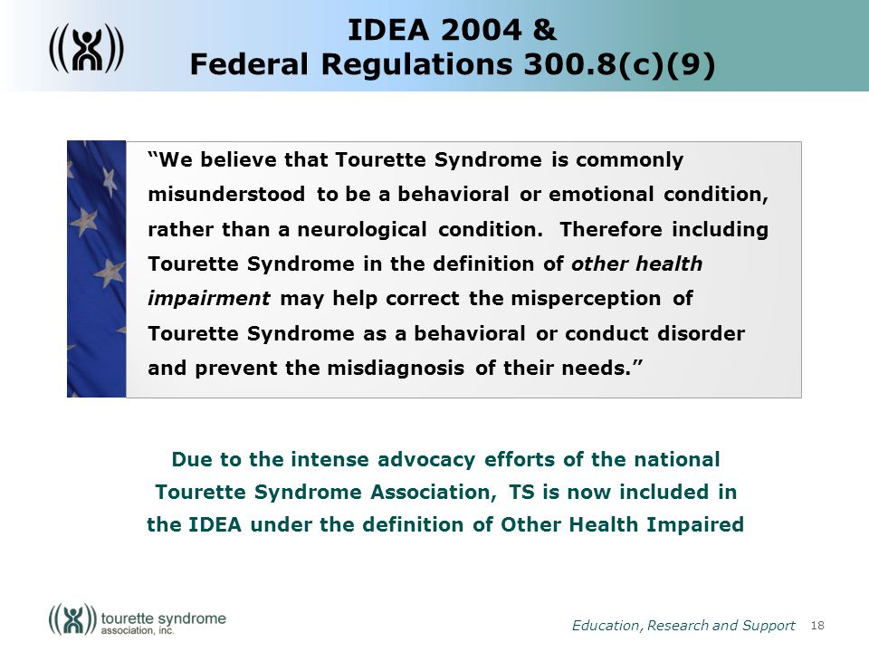 18 Education, Research and Support IDEA 2004 & Federal Regulations 300.8(c)(9) We believe that Tourette Syndrome is commonly misunderstood to be a behavioral or emotional condition, rather than a neurological condition.