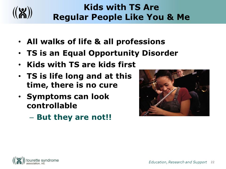 22 Education, Research and Support Kids with TS Are Regular People Like You & Me All walks of life & all professions TS is an Equal Opportunity Disorder Kids with TS are kids first TS is life long and at this time, there is no cure Symptoms can look controllable – But they are not!!