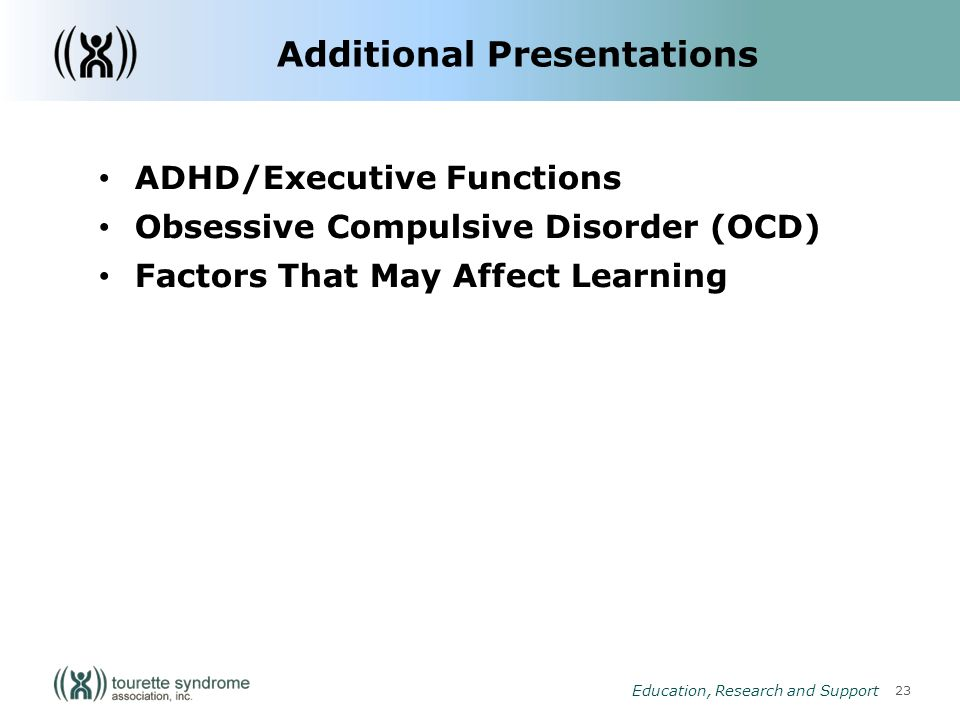 23 Education, Research and Support Additional Presentations ADHD/Executive Functions Obsessive Compulsive Disorder (OCD) Factors That May Affect Learning