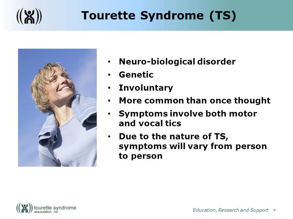 4 Education, Research and Support Tourette Syndrome (TS) Neuro-biological disorder Genetic Involuntary More common than once thought Symptoms involve both motor and vocal tics Due to the nature of TS, symptoms will vary from person to person