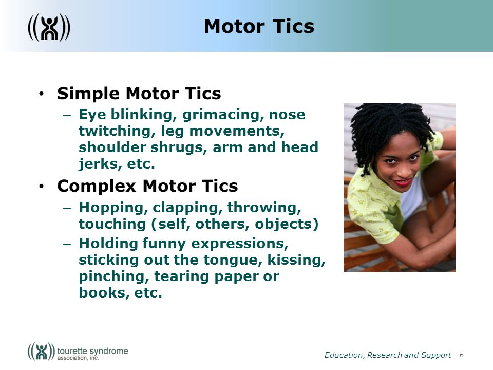 7 Education, Research and Support Vocal Tics Simple Vocal Tics – Whistling, coughing, sniffling, screeching, animal noises, grunting, throat clearing, etc.