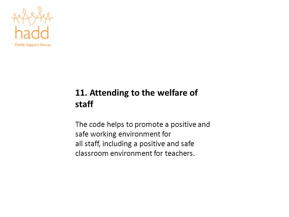 11. Attending to the welfare of staff The code helps to promote a positive and safe working environment for all staff, including a positive and safe c