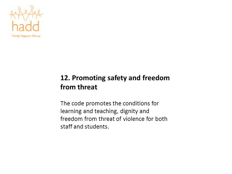 12. Promoting safety and freedom from threat The code promotes the conditions for learning and teaching, dignity and freedom from threat of violence f