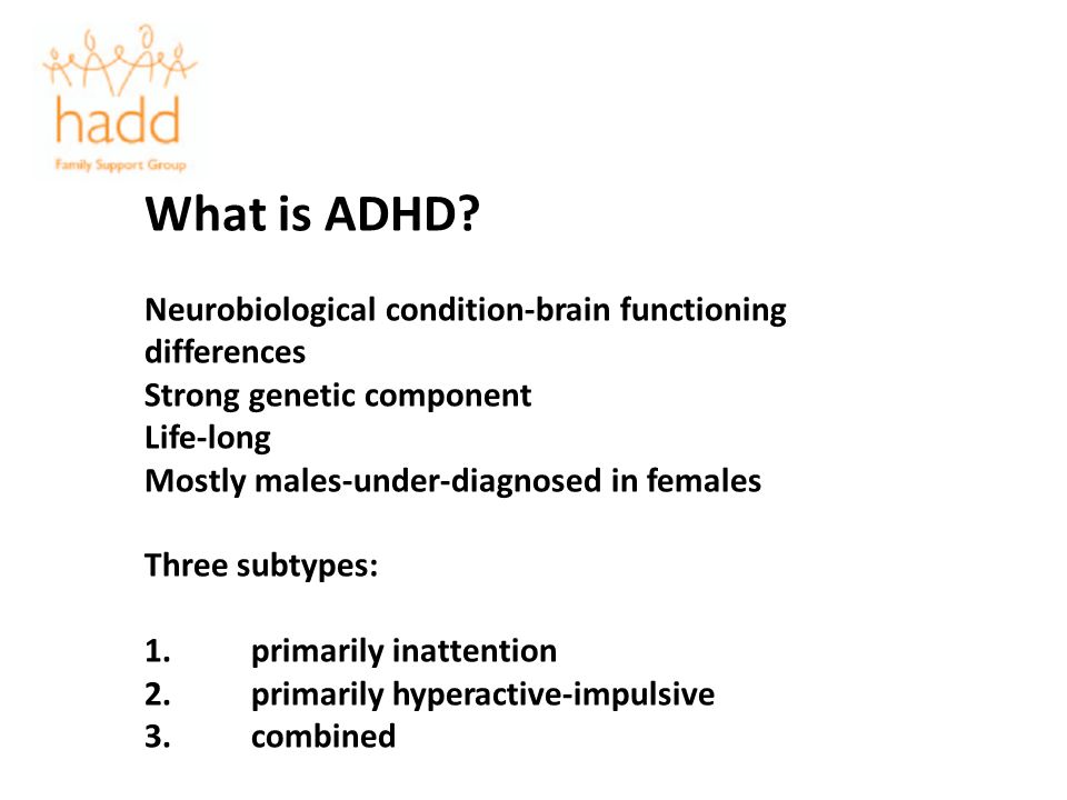 What is ADHD? Neurobiological condition-brain functioning differences Strong genetic component Life-long Mostly males-under-diagnosed in females Three