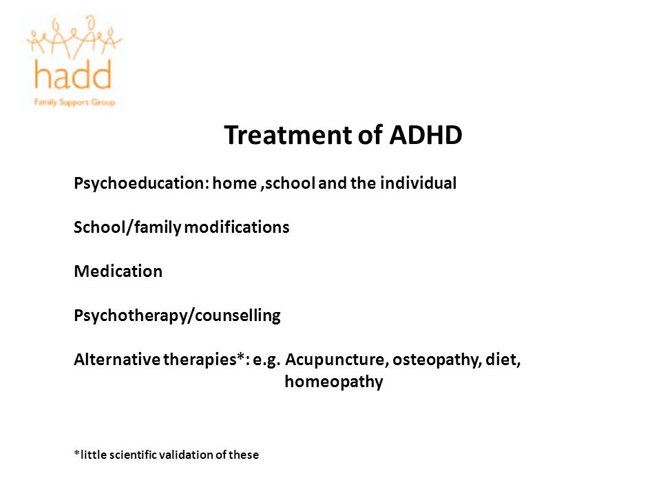 Treatment of ADHD Psychoeducation: home,school and the individual School/family modifications Medication Psychotherapy/counselling Alternative therapi