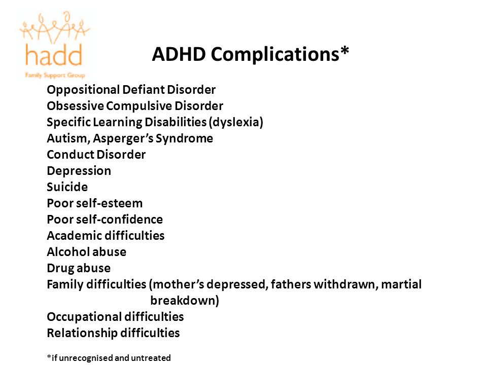 ADHD Complications* Oppositional Defiant Disorder Obsessive Compulsive Disorder Specific Learning Disabilities (dyslexia) Autism, Aspergers Syndrome C