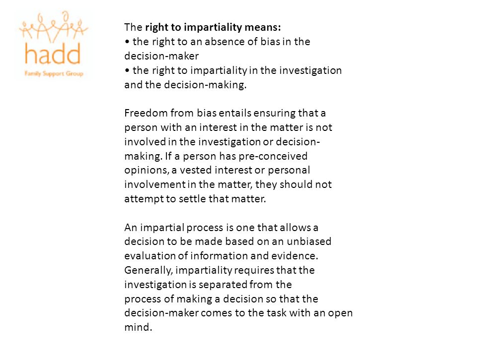 The right to impartiality means: the right to an absence of bias in the decision-maker the right to impartiality in the investigation and the decision