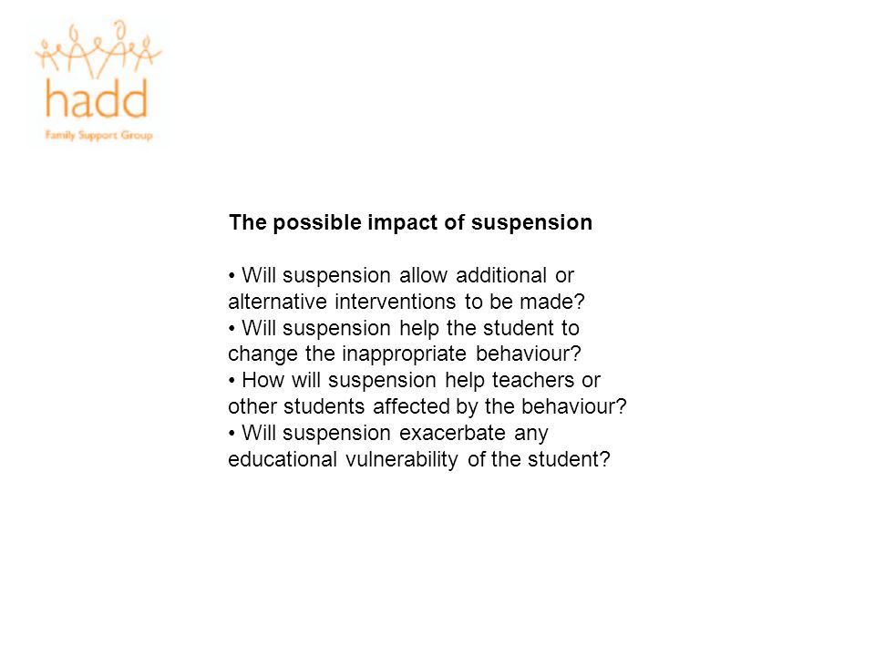 The possible impact of suspension Will suspension allow additional or alternative interventions to be made? Will suspension help the student to change