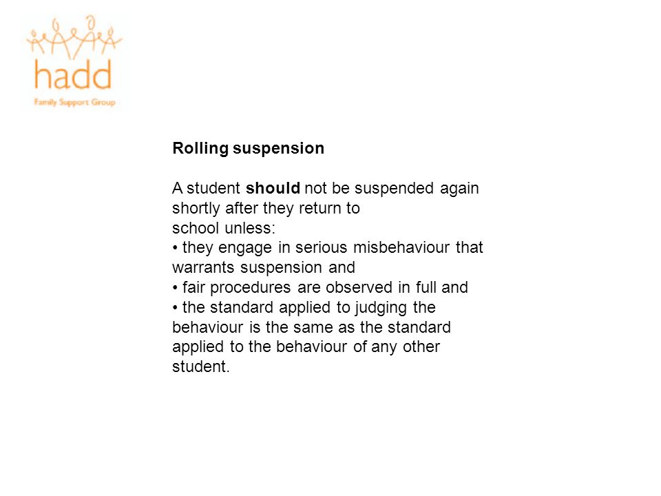 Rolling suspension A student should not be suspended again shortly after they return to school unless: they engage in serious misbehaviour that warran