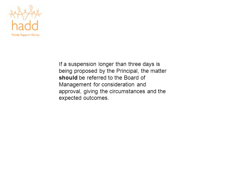 If a suspension longer than three days is being proposed by the Principal, the matter should be referred to the Board of Management for consideration