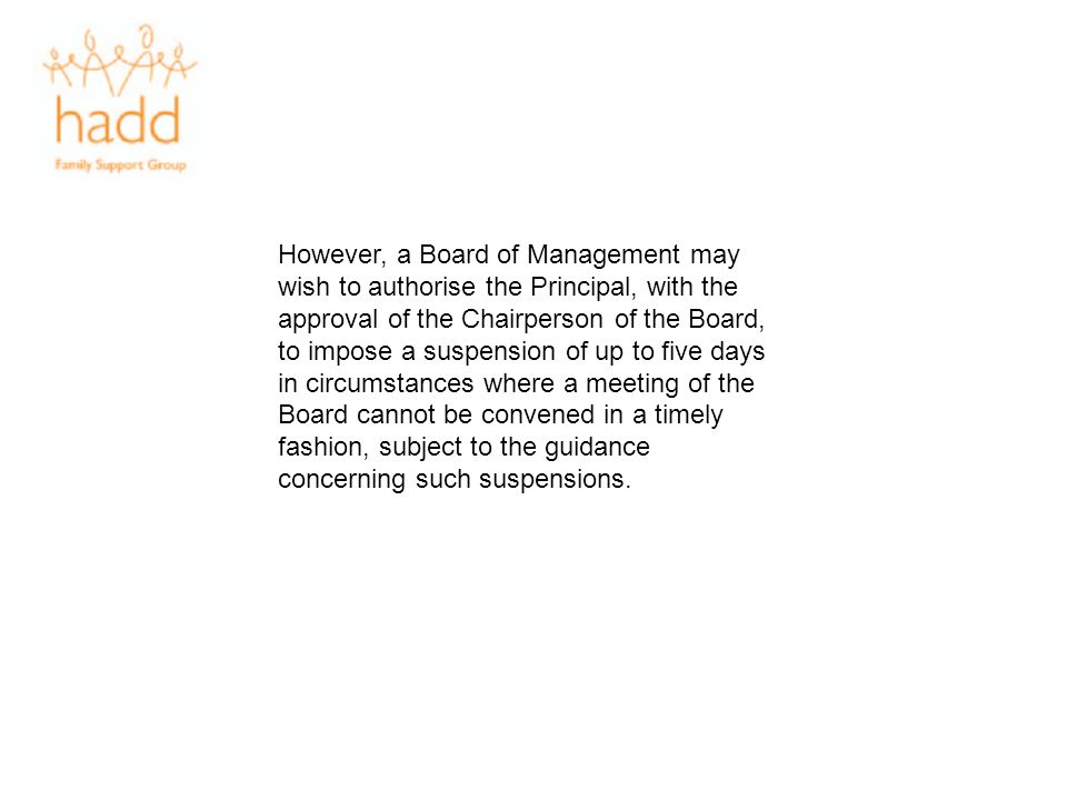 However, a Board of Management may wish to authorise the Principal, with the approval of the Chairperson of the Board, to impose a suspension of up to
