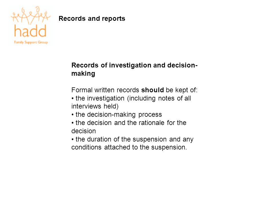 Records and reports Records of investigation and decision- making Formal written records should be kept of: the investigation (including notes of all