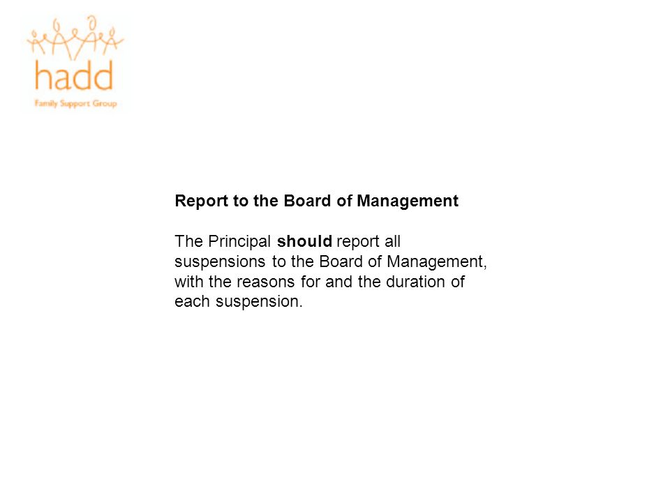 Report to the Board of Management The Principal should report all suspensions to the Board of Management, with the reasons for and the duration of eac