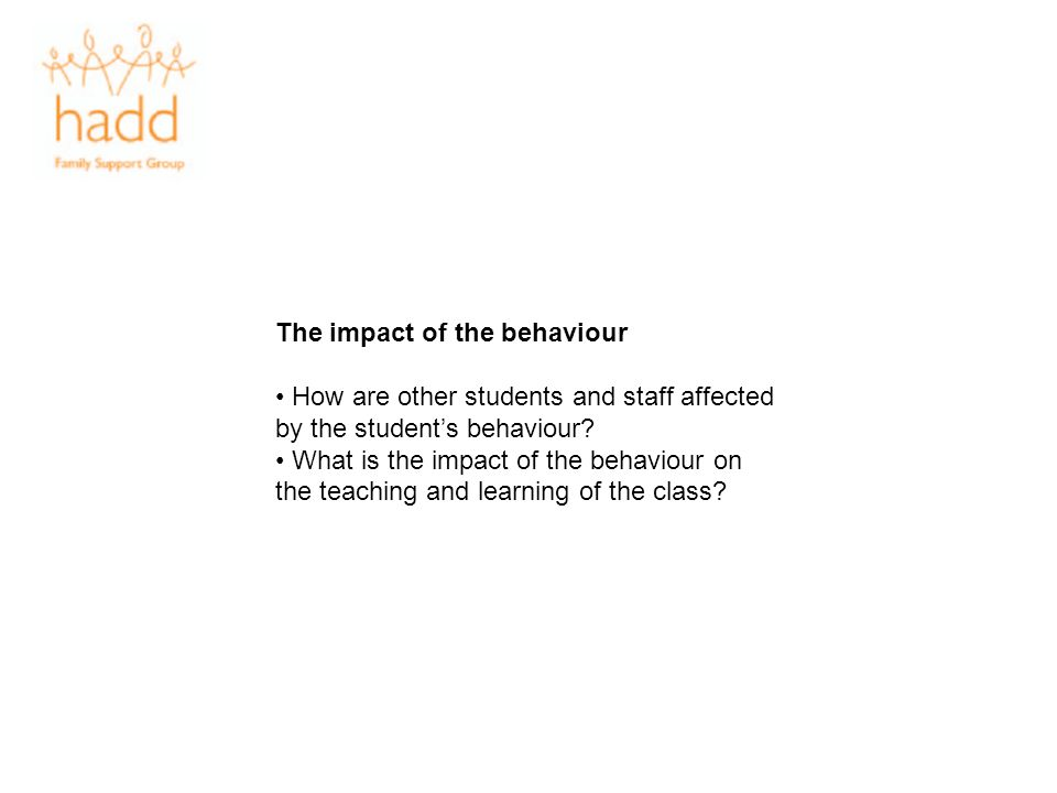 The impact of the behaviour How are other students and staff affected by the students behaviour? What is the impact of the behaviour on the teaching a