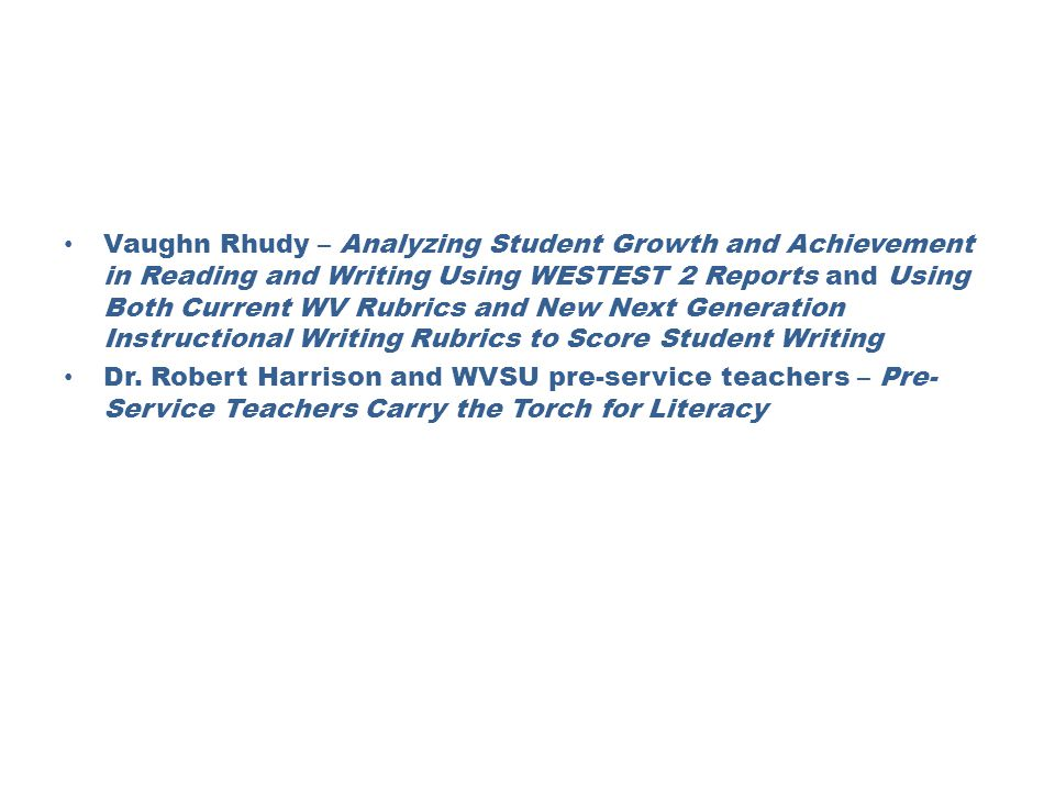 Vaughn Rhudy – Analyzing Student Growth and Achievement in Reading and Writing Using WESTEST 2 Reports and Using Both Current WV Rubrics and New Next Generation Instructional Writing Rubrics to Score Student Writing Dr.