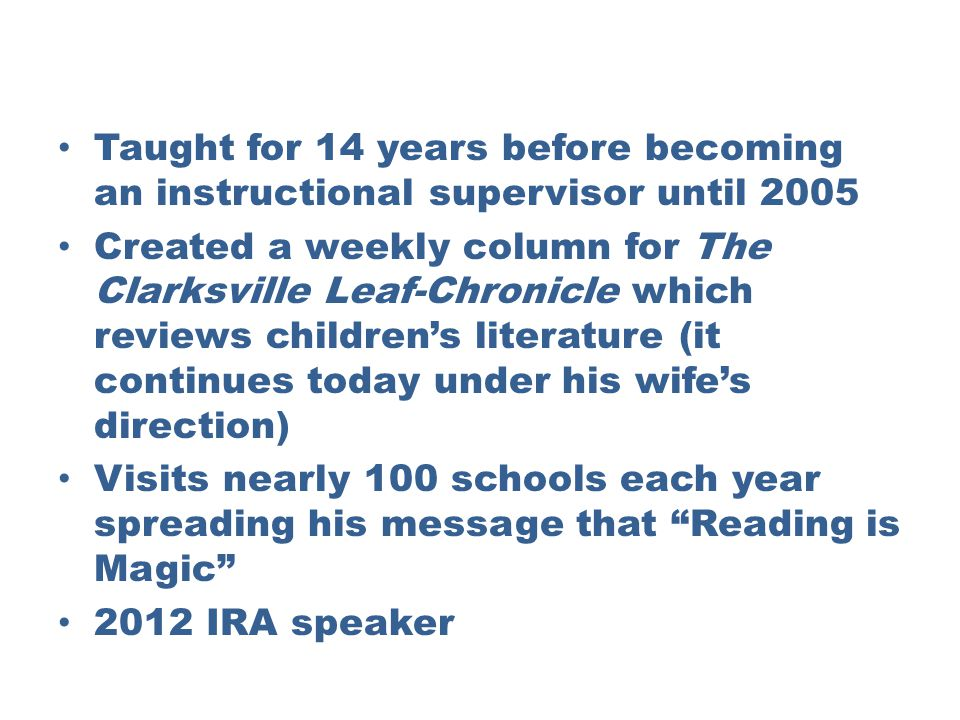 Taught for 14 years before becoming an instructional supervisor until 2005 Created a weekly column for The Clarksville Leaf-Chronicle which reviews childrens literature (it continues today under his wifes direction) Visits nearly 100 schools each year spreading his message that Reading is Magic 2012 IRA speaker