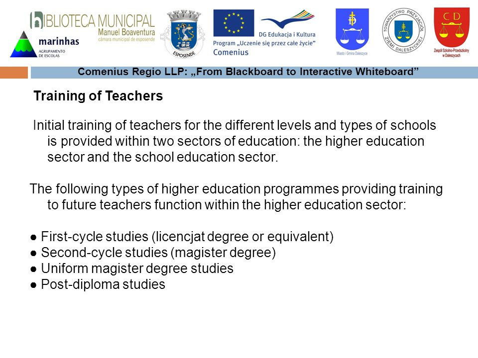 Comenius Regio LLP: From Blackboard to Interactive Whiteboard Initial training of teachers for the different levels and types of schools is provided within two sectors of education: the higher education sector and the school education sector.