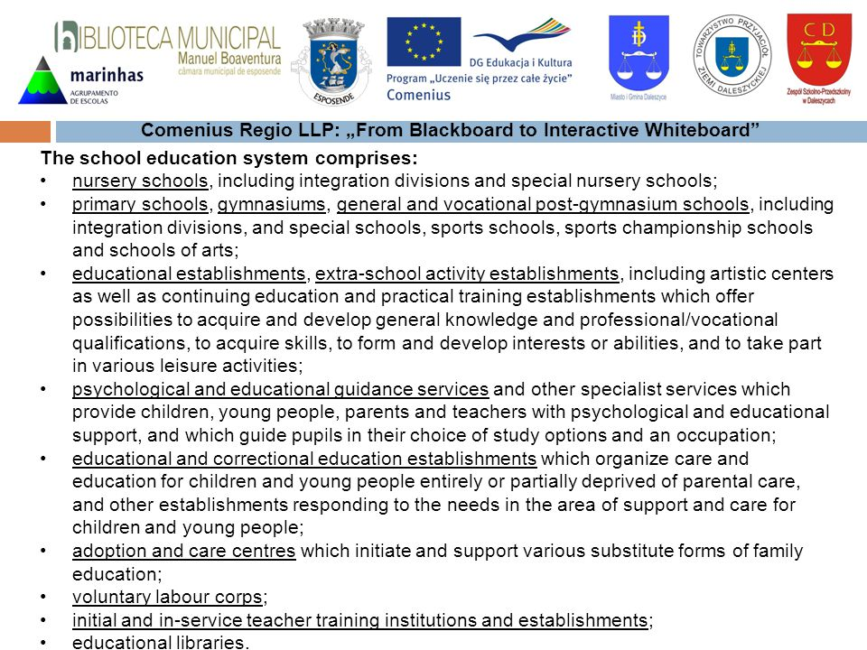 Comenius Regio LLP: From Blackboard to Interactive Whiteboard The school education system comprises: nursery schools, including integration divisions and special nursery schools; primary schools, gymnasiums, general and vocational post-gymnasium schools, including integration divisions, and special schools, sports schools, sports championship schools and schools of arts; educational establishments, extra-school activity establishments, including artistic centers as well as continuing education and practical training establishments which offer possibilities to acquire and develop general knowledge and professional/vocational qualifications, to acquire skills, to form and develop interests or abilities, and to take part in various leisure activities; psychological and educational guidance services and other specialist services which provide children, young people, parents and teachers with psychological and educational support, and which guide pupils in their choice of study options and an occupation; educational and correctional education establishments which organize care and education for children and young people entirely or partially deprived of parental care, and other establishments responding to the needs in the area of support and care for children and young people; adoption and care centres which initiate and support various substitute forms of family education; voluntary labour corps; initial and in-service teacher training institutions and establishments; educational libraries.