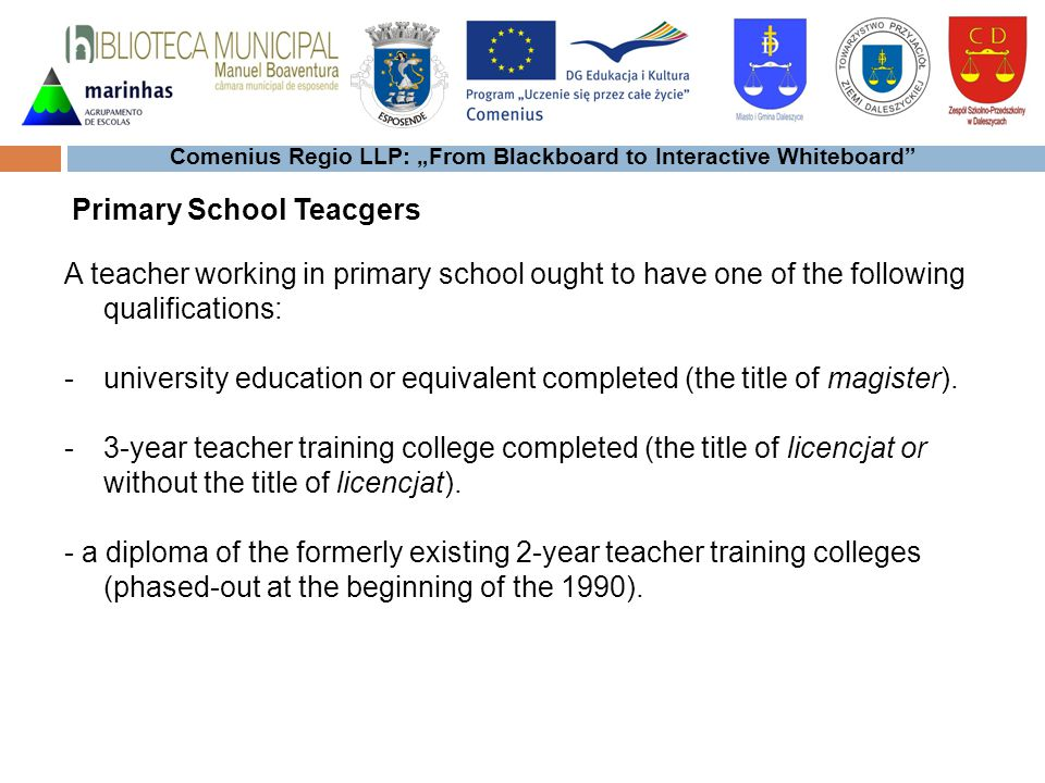 Comenius Regio LLP: From Blackboard to Interactive Whiteboard A teacher working in primary school ought to have one of the following qualifications: -university education or equivalent completed (the title of magister).