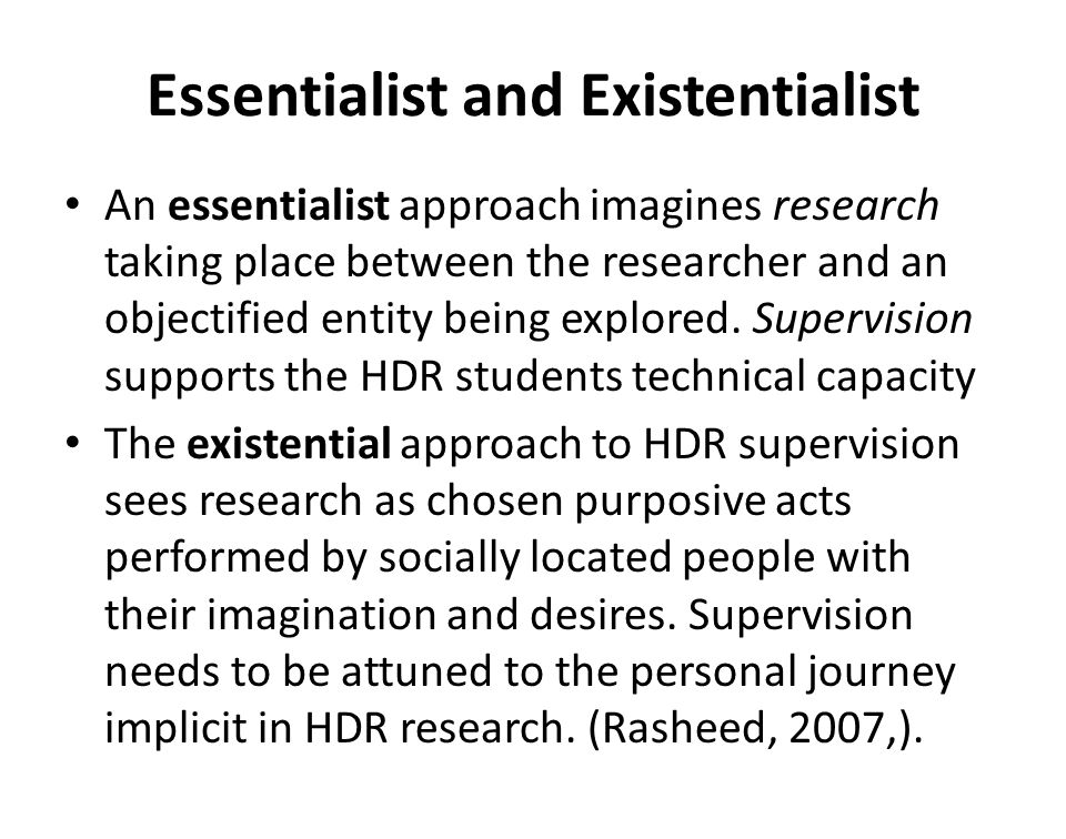 Essentialist and Existentialist An essentialist approach imagines research taking place between the researcher and an objectified entity being explore