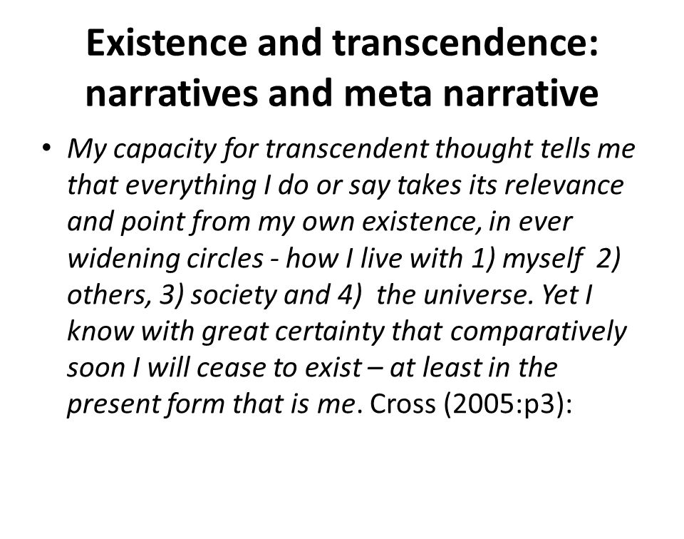 Existence and transcendence: narratives and meta narrative My capacity for transcendent thought tells me that everything I do or say takes its relevance and point from my own existence, in ever widening circles - how I live with 1) myself 2) others, 3) society and 4) the universe.