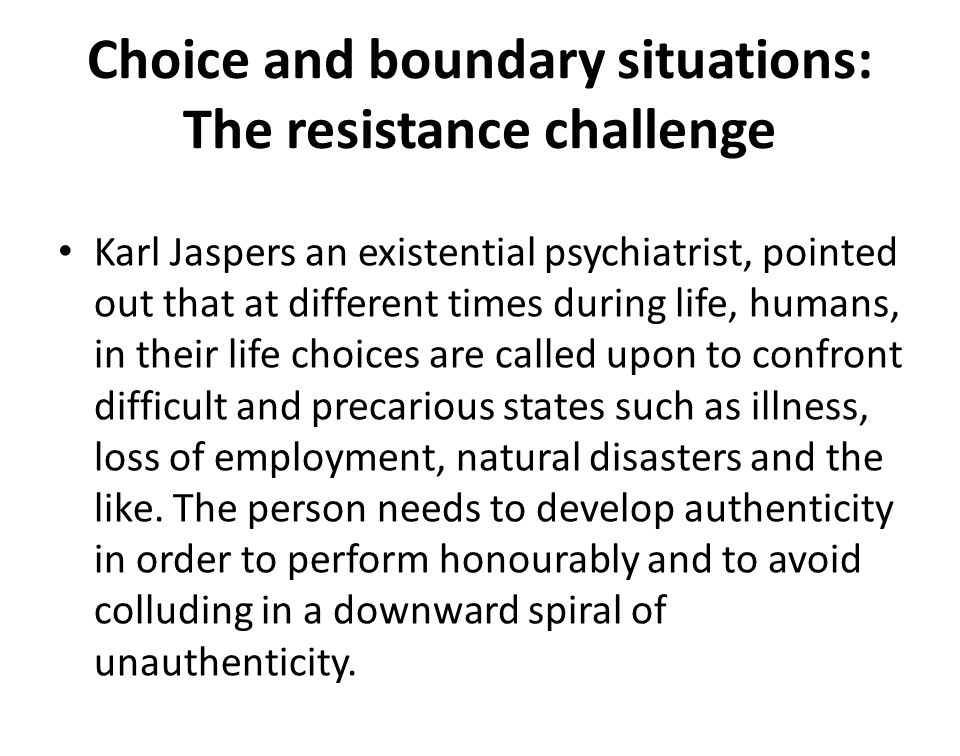 Choice and boundary situations: The resistance challenge Karl Jaspers an existential psychiatrist, pointed out that at different times during life, hu