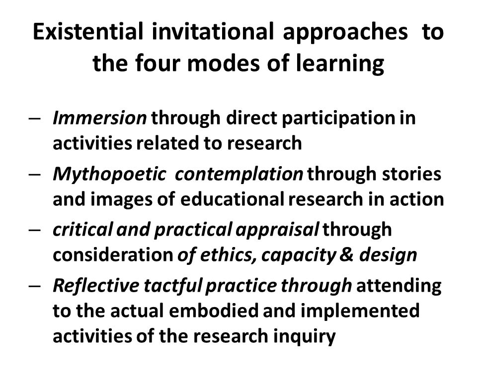 Existential invitational approaches to the four modes of learning – Immersion through direct participation in activities related to research – Mythopoetic contemplation through stories and images of educational research in action – critical and practical appraisal through consideration of ethics, capacity & design – Reflective tactful practice through attending to the actual embodied and implemented activities of the research inquiry