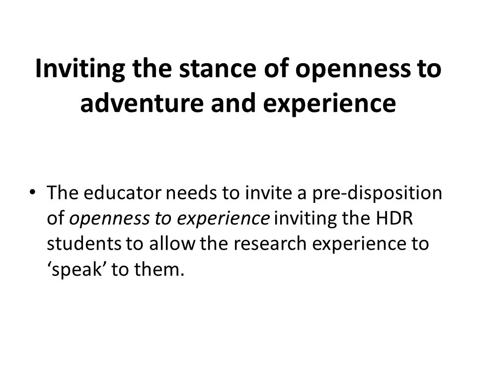 Inviting the stance of openness to adventure and experience The educator needs to invite a pre-disposition of openness to experience inviting the HDR students to allow the research experience to speak to them.