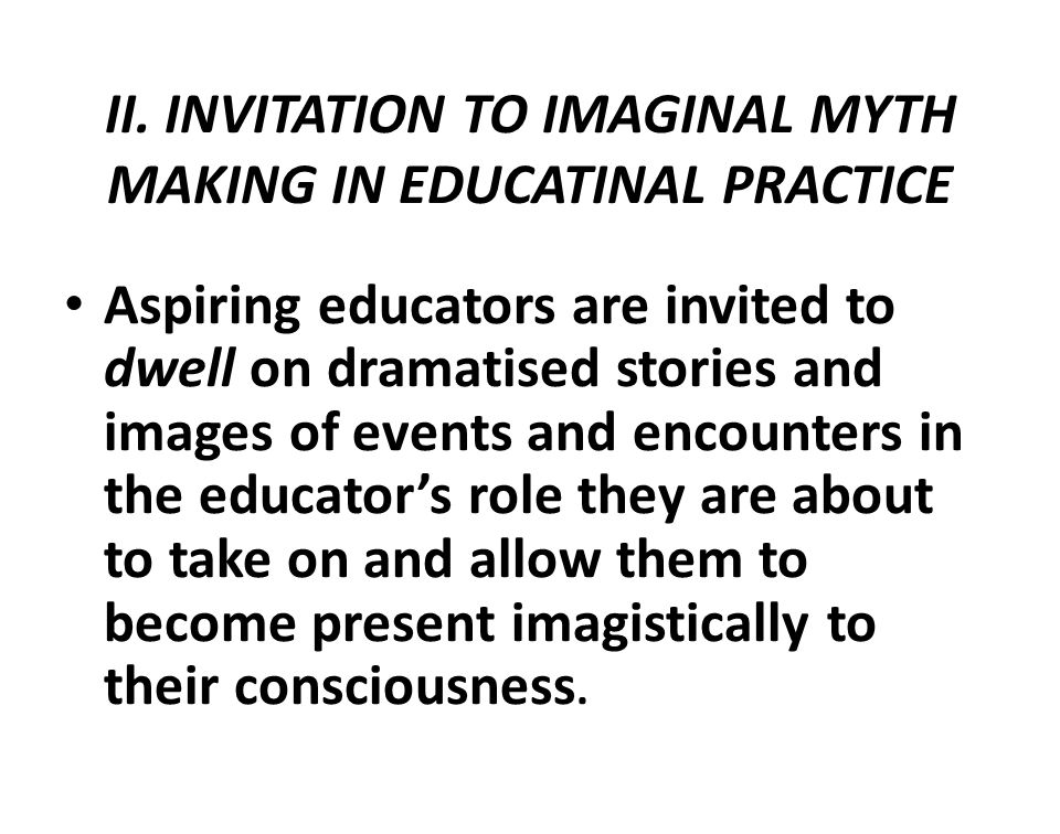 II. INVITATION TO IMAGINAL MYTH MAKING IN EDUCATINAL PRACTICE Aspiring educators are invited to dwell on dramatised stories and images of events and e
