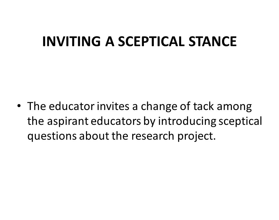 INVITING A SCEPTICAL STANCE The educator invites a change of tack among the aspirant educators by introducing sceptical questions about the research project.