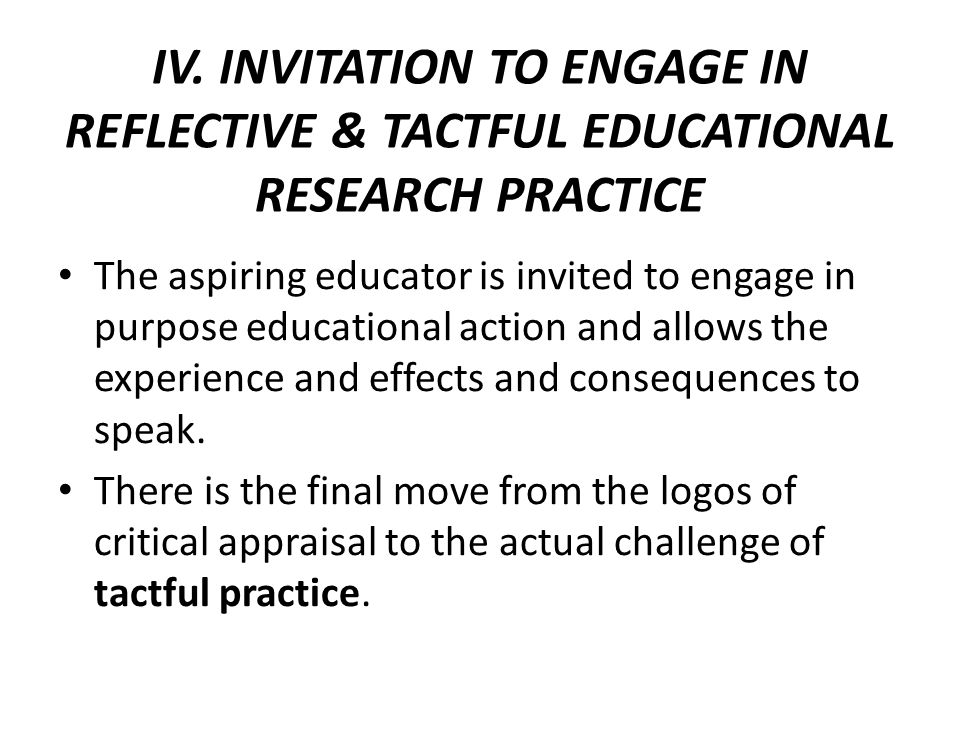 IV. INVITATION TO ENGAGE IN REFLECTIVE & TACTFUL EDUCATIONAL RESEARCH PRACTICE The aspiring educator is invited to engage in purpose educational actio