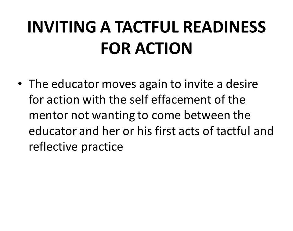 INVITING A TACTFUL READINESS FOR ACTION The educator moves again to invite a desire for action with the self effacement of the mentor not wanting to c