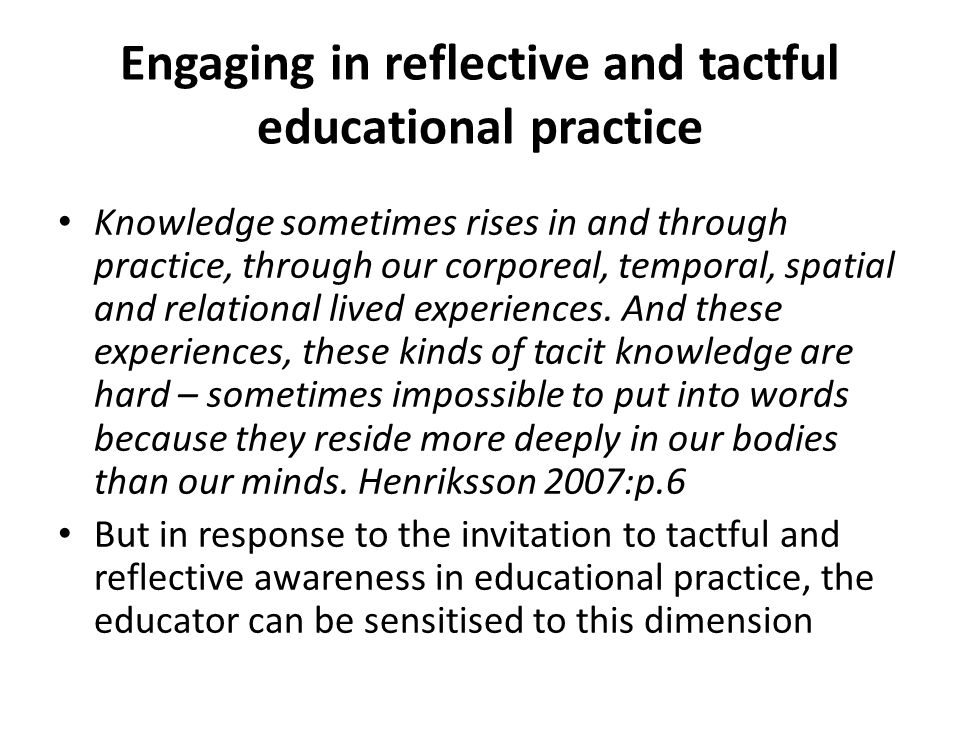 Engaging in reflective and tactful educational practice Knowledge sometimes rises in and through practice, through our corporeal, temporal, spatial an