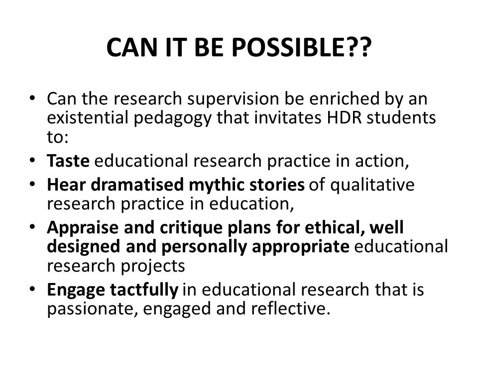 CAN IT BE POSSIBLE?? Can the research supervision be enriched by an existential pedagogy that invitates HDR students to: Taste educational research pr