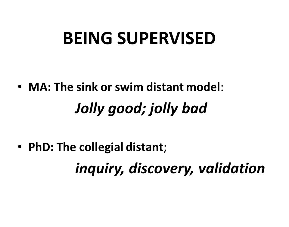 BEING SUPERVISED MA: The sink or swim distant model: Jolly good; jolly bad PhD: The collegial distant; inquiry, discovery, validation