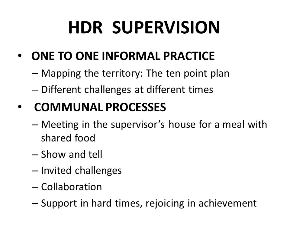 HDR SUPERVISION ONE TO ONE INFORMAL PRACTICE – Mapping the territory: The ten point plan – Different challenges at different times COMMUNAL PROCESSES