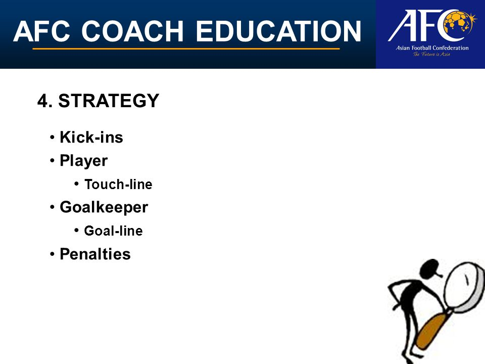 AFC COACH EDUCATION Kick-ins Player Touch-line Goalkeeper Goal-line Penalties 4. STRATEGY