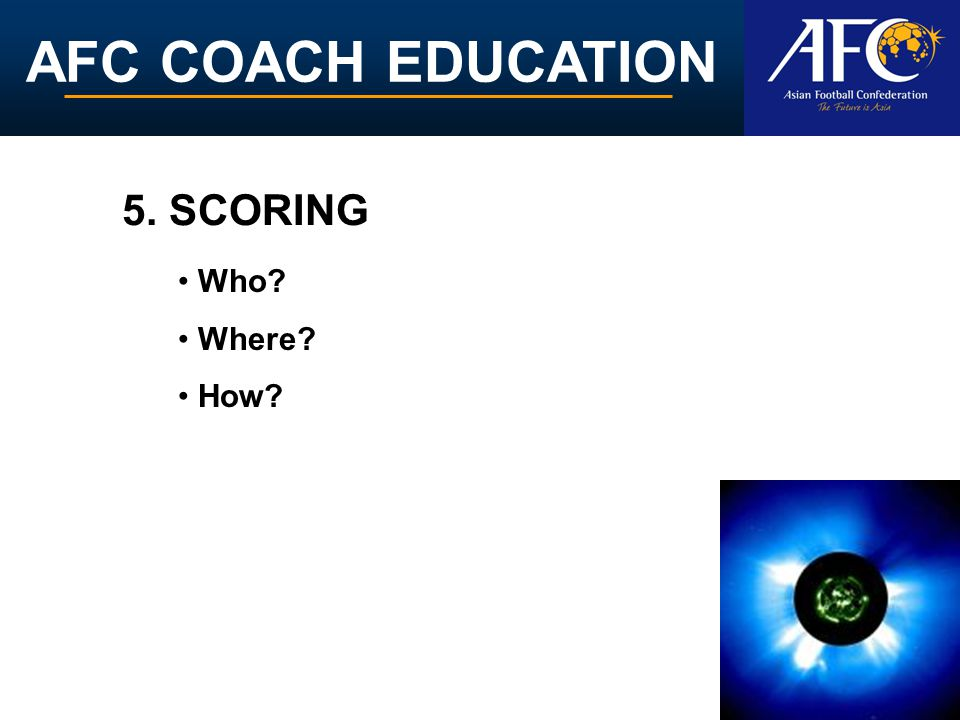 AFC COACH EDUCATION 5. SCORING Who Where How