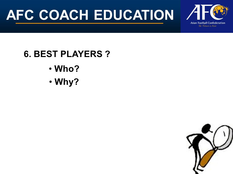 AFC COACH EDUCATION Who? Why? 6. BEST PLAYERS ?