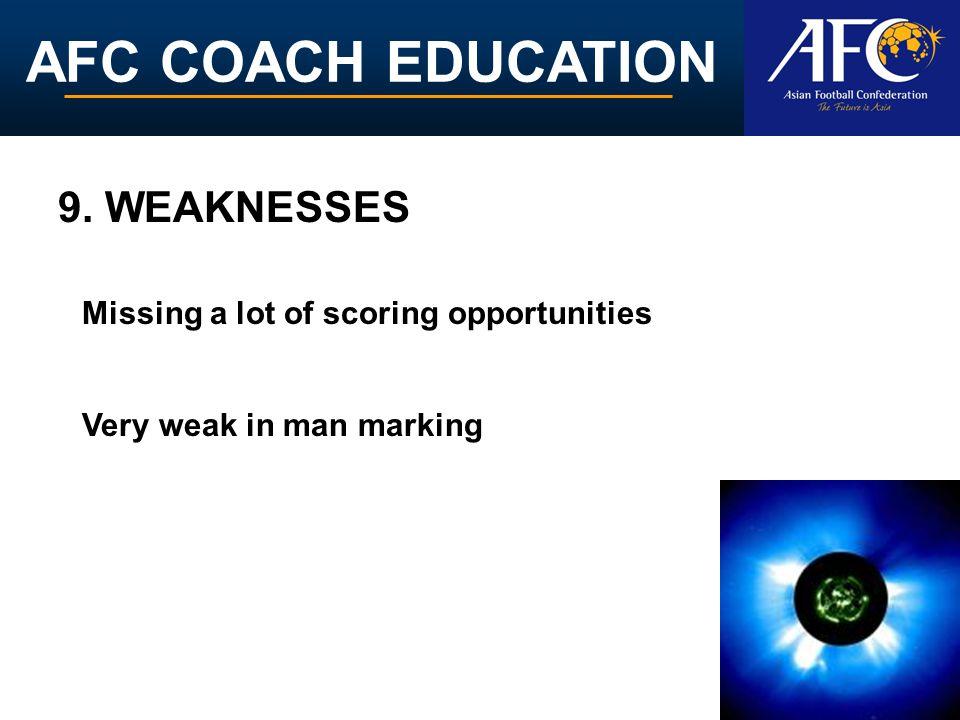AFC COACH EDUCATION Missing a lot of scoring opportunities Very weak in man marking 9. WEAKNESSES