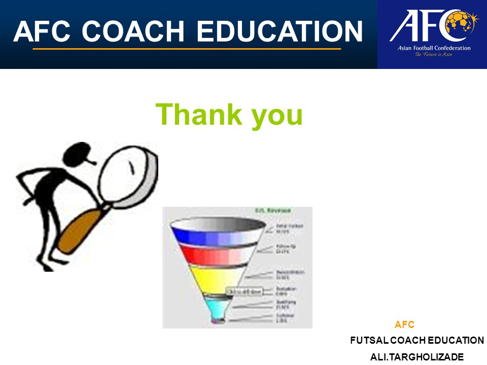 AFC COACH EDUCATION Thank you ALI.TARGHOLIZADE FUTSAL COACH EDUCATION AFC