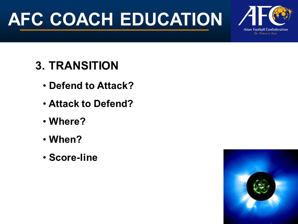 AFC COACH EDUCATION Defend to Attack? Attack to Defend? Where? When? Score-line 3. TRANSITION