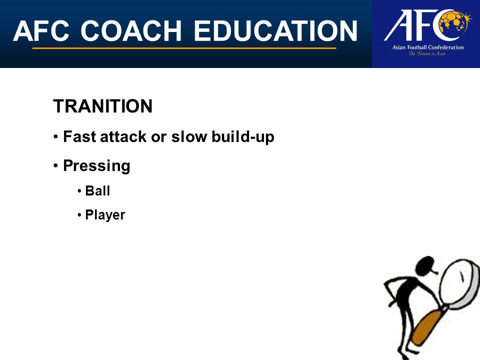 AFC COACH EDUCATION Fast attack or slow build-up Pressing Ball Player TRANITION