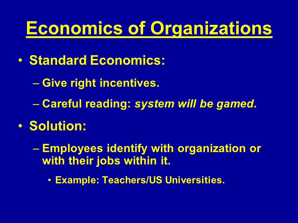 Economics of Organizations Standard Economics: –Give right incentives.