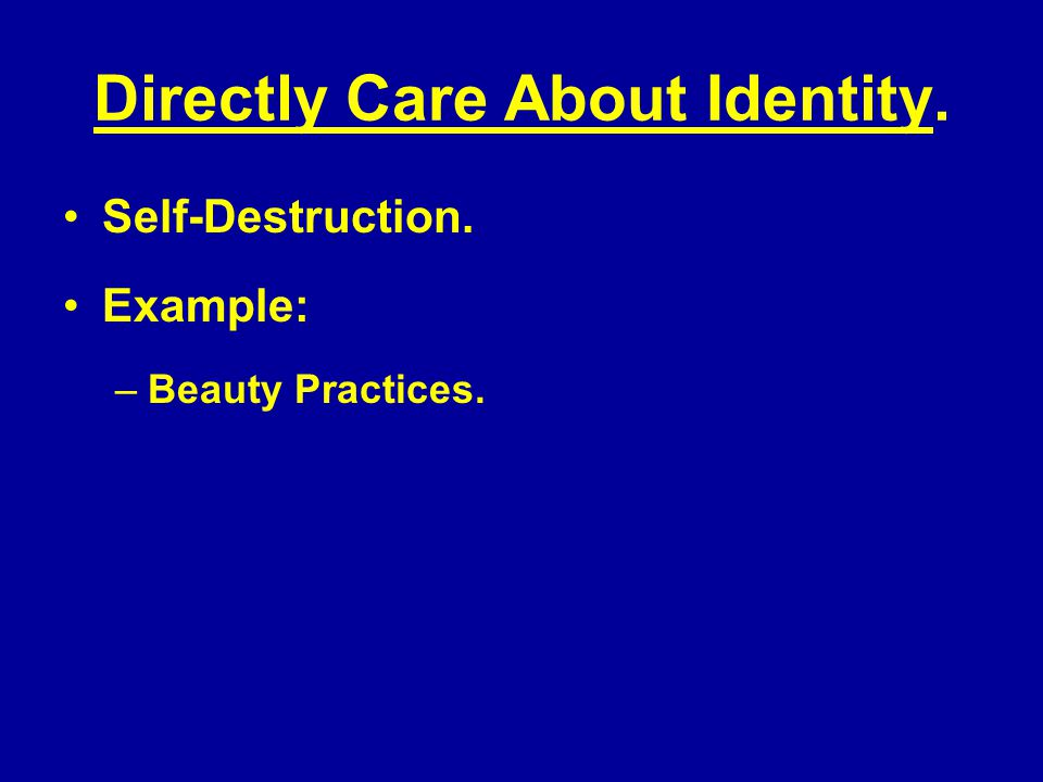 Directly Care About Identity. Self-Destruction. Example: –Beauty Practices.