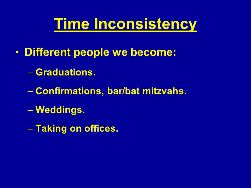 Time Inconsistency Different people we become: –Graduations.