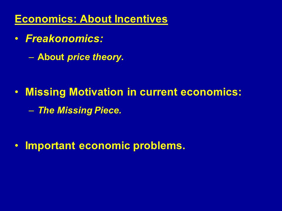 Economics: About Incentives Freakonomics: –About price theory.