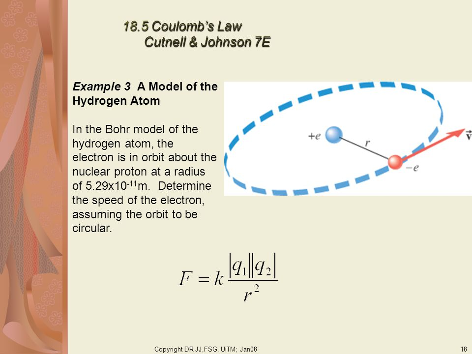 Copyright DR JJ,FSG, UiTM; Jan0818 18.5 Coulombs Law Cutnell & Johnson 7E Example 3 A Model of the Hydrogen Atom In the Bohr model of the hydrogen atom, the electron is in orbit about the nuclear proton at a radius of 5.29x10 -11 m.